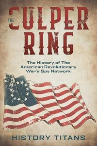 The Culper Ring:The History of The American Revolutionary War's Spy Network
