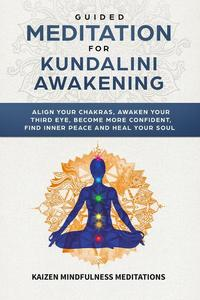 Guided Meditation for Kundalini Awakening: Align Your Chakras, Awaken Your Third Eye, Become More Confident, Find Inner Peace, Develop Mindfulness, and Heal Your Soul
