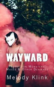 Wayward: Poetry for Monsters, Muses & Other Deviants