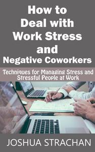 How to Deal with Work Stress and Negative Coworkers: Techniques for Managing Stress and Stressful People at Work