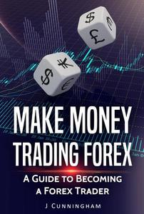 Make Money Trading FOREX: A Guide to Becoming a FOREX Trader