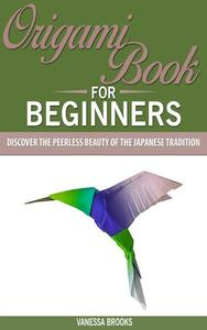 Origami Book for Beginners: Discover The Peerless Beauty of The Japanese Tradition