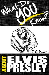What Do You Know About Elvis Presley? The Unauthorized Trivia Quiz Game Book About Elvis Presley Facts