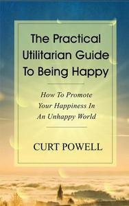 The Practical Utilitarian Guide To Being Happy:How To Promote Your Happiness In An Unhappy World