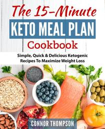 The 15 Minute Keto Meal Plan: Simple, Quick & Delicious Ketogenic Recipes To Maximize Weight Loss
