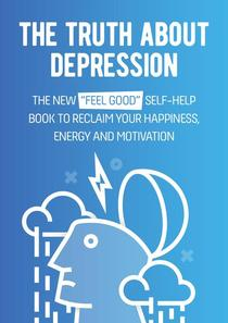 """The Truth About Depression: The New """"Feel Good"""" Self-Help Book To Reclaim Your Happiness, Energy And Motivation"""