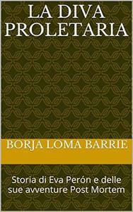 La diva proletaria. Storia di Eva Perón e delle sue avventure Post Mortem