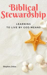 Biblical Stewardship: Learning to Live by God Means