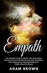 Empath: The Ultimate Guide to Master Your Personality, Overcome Fears and Nurture Your Gift; Emotional, Psychological and Spiritual Healing for Highly Sensitive People