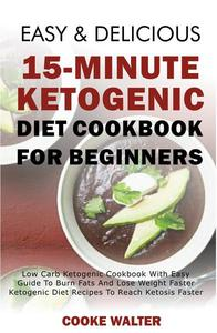 Easy And Delicious 15-Minute Ketogenic Diet Cookbook For Beginners - Low Carb Ketogenic Cookbook With Easy Guide To Burn Fats And Lose Weight Faster - Ketogenic Diet Recipes To Reach Ketosis Faster