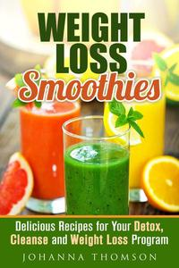 Weight Loss Smoothies: Delicious Recipes for Your Detox, Cleanse and Weight Loss Program