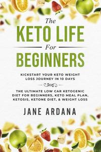 The Keto Life For Beginners: Kick Start Your Keto Weight Loss Journey In 10 Days: The Ultimate Low Carb Ketogenic Diet For Beginners, Keto Meal Plan, Ketosis, Ketone Diet, & Weight Loss