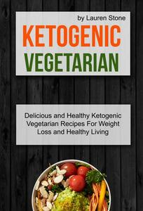 Ketogenic Vegetarian: Delicious And Healthy Ketogenic Vegetarian Recipes For Weight Loss And Healthy Living