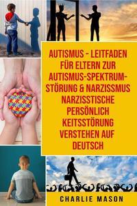 Autismus - Leitfaden für Eltern zur Autismus- Spektrum-Störung & Narzissmus Narzisstische Persönlichkeitsstörung verstehen Auf Deutsch