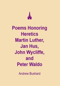 Poems Honoring Heretics Martin Luther, Jan Hus, John Wycliffe, and Peter Waldo