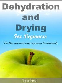 Dehydration and Drying for Beginners The Easy and smart ways to preserve food naturally