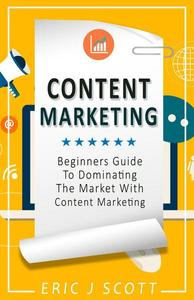 Content Marketing: A Beginner's Guide to Dominating the Market with Content Marketing