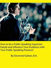 How to be a Public Speaking Superstar: Dazzle and Influence Your Audience with Your Public Speaking Prowess!