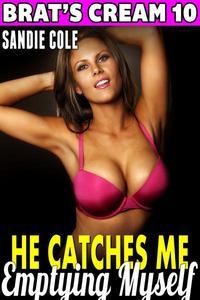 He Catches Me Emptying Myself : Brat's Cream 10 (Lactation Erotica Milking Erotica Age Gap Erotica)
