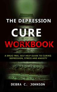 The Depression Cure Workbook: A Drug Free, Self Help Guide to Curing Depression, Stress and Anxiety