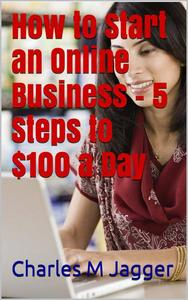 How to Start an Online Business - 5 Steps to $100 a Day