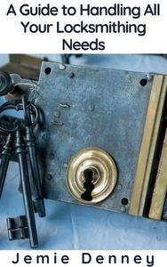 A Guide to Handling All Your Locksmithing Needs