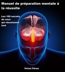 Manuel de préparation mentale à la réussite Les 100 secrets de ceux qui réussissent tout