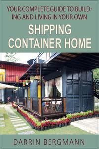 Your Complete Guide to Building and Living In Your Own Shipping Container Home