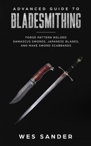 Bladesmithing: Advanced Guide to Bladesmithing: Forge Pattern Welded Damascus Swords, Japanese Blades, and Make Sword Scabbards