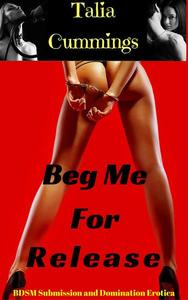 Beg Me For Release: BDSM Submission and Domination Erotica