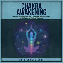 CHAKRA AWAKENING      Guided Meditation to Heal Your Body, Aromatherapy & the Power of Positive Thought.