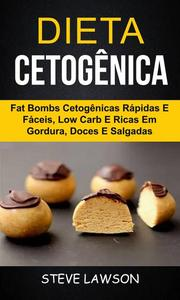 Dieta Cetogênica: Fat Bombs Cetogênicas Rápidas e Fáceis, Low Carb e Ricas em Gordura, Doces e Salgadas