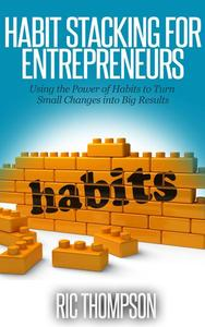Habit Stacking for Entrepreneurs: Using the Power of Habits to Turn Small Changes into Big Results