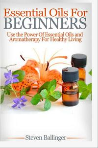 Essential Oils For Beginners - Use The Power Of Essential Oils & Aromatherapy For Healthy Living