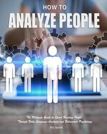 How to Analyze People: The Ultimate Guide to Speed Reading People Through Body Language Analysis and Behavioral Psychology