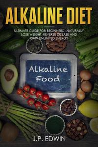Alkaline Diet: Ultimate Guide for Beginners - Naturally Lose Weight, Reverse Disease and Gain Unlimited Energy