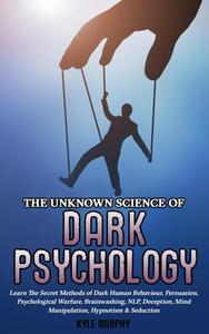 The Unknown Science of Dark Psychology: Learn the Secret Methods of Dark Human Behaviour, Persuasion, Psychological Warfare, Brainwashing, NLP, Deception, Mind Manipulation, Hypnotism & Seduction