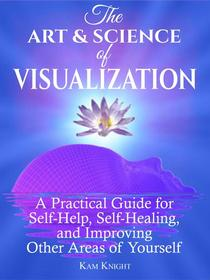 The Art and Science of Visualization: A Practical Guide for Self-Help, Self-Healing, and Improving Other Areas of Yourself