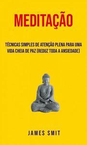 Meditação : Técnicas Simples De Atenção Plena Para Uma Vida Cheia De Paz (Reduz Toda A Ansiedade)