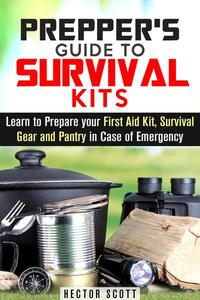 Prepper's Guide to Survival Kits: Learn to Prepare your First Aid Kit, Survival Gear and Pantry in Case of Emergency