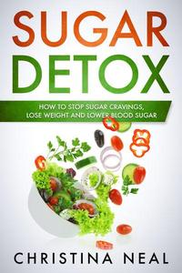 Sugar Detox: How to Stop Sugar Cravings, Lose Weight and Lower Blood Sugar