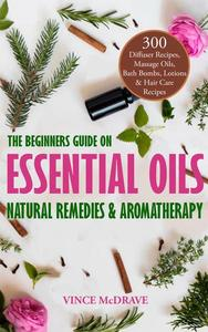The Beginners Guide on Essential Oils, Natural Remedies and Aromatherapy: 300 Diffuser Recipes, Massage Oils, Bath Bombs, Lotions and Hair Care Recipes