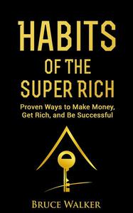 Habits of the Super Rich: Proven Ways to Make Money, Get Rich, and Be Successful