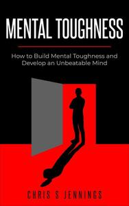 Mental Toughness How to Build Mental Toughness and Develop an Unbeatable Mind