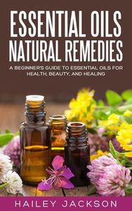 Essential Oils Natural Remedies: A Beginner's Guide to Essential Oils for Health, Beauty, and Healing