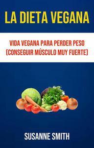 La Dieta Vegana: Vida Vegana Para Perder Peso (Conseguir Músculo Muy Fuerte)