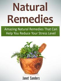Natural Remedies: Amazing Natural Remedies That Can Help You Reduce Your Stress Level
