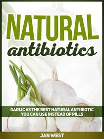 Natural Antibiotics: Garlic As The Best Natural Antibiotic You Can Use Instead of Pills