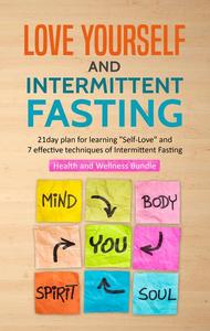 """Love Yourself and Intermittent Fasting: 21 Day Plan for Learning """"Self-Love"""" and 7 effective Techniques of Intermittent Fasting"""
