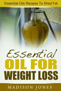 Essential Oils For Weight Loss: Essential Oils Recipes To Shed Fat